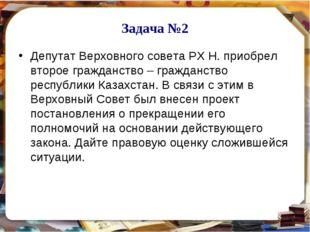 Задача №2 Депутат Верховного совета РХ Н. приобрел второе гражданство – гражд