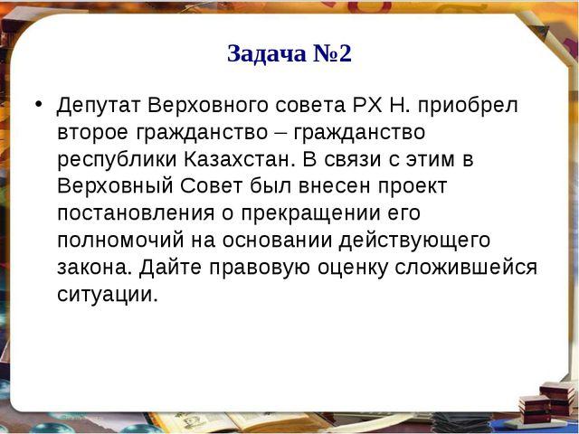 Задача №2 Депутат Верховного совета РХ Н. приобрел второе гражданство – гражд...