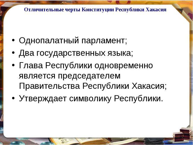 Отличительные черты Конституции Республики Хакасия Однопалатный парламент; Дв...