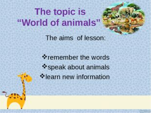 "The topic is ""World of animals"" The aims of lesson: remember the words speak"
