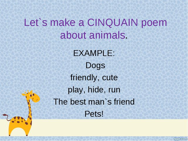 Let`s make a CINQUAIN poem about animals. EXAMPLE: Dogs friendly, cute play,...