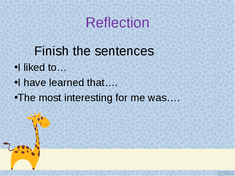 Reflection Finish the sentences I liked to… I have learned that…. The most in...