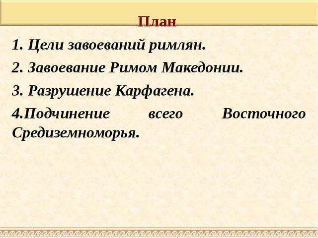 План 1. Цели завоеваний римлян. 2. Завоевание Римом Македонии. 3. Разрушение...