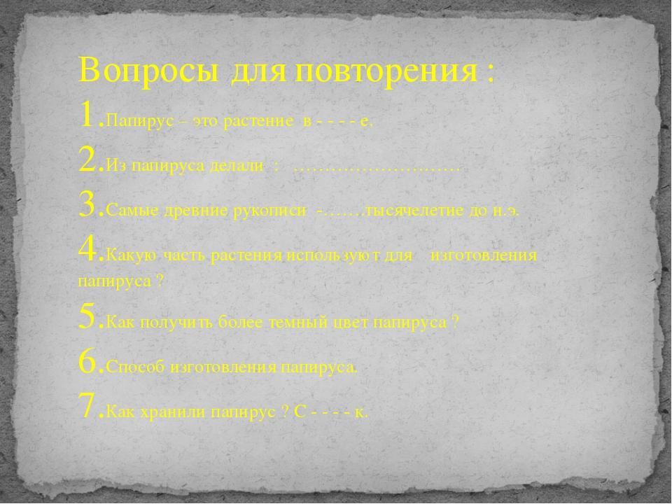 Вопросы для повторения : 1.Папирус – это растение в - - - - е. 2.Из папируса...