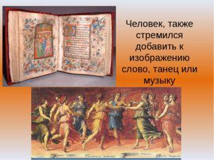 Человек, также стремился добавить к изображению слово, танец или музыку