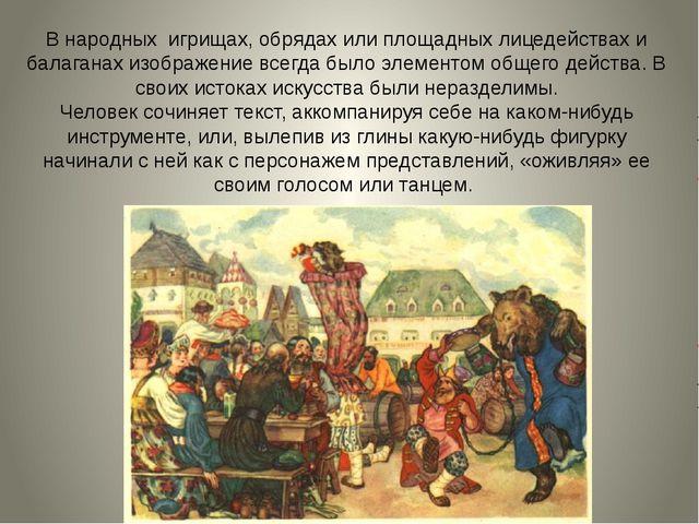 В народных игрищах, обрядах или площадных лицедействах и балаганах изображени...