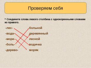 Проверяем себя Соедините слова левого столбика с однокоренными словами из пра