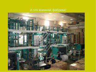 А это книжная фабрика!