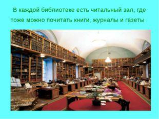 В каждой библиотеке есть читальный зал, где тоже можно почитать книги, журнал