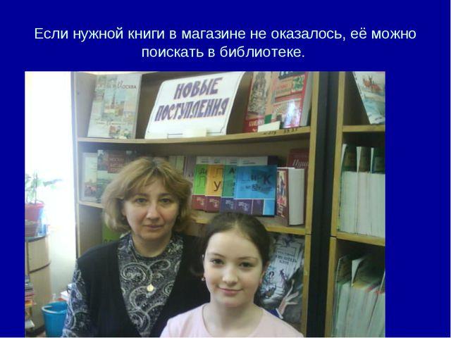 Если нужной книги в магазине не оказалось, её можно поискать в библиотеке.