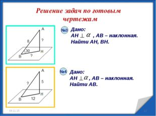 Решение задач по готовым чертежам * Дано: AH , AB – наклонная. Найти AB. Дано