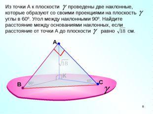 A К Из точки А к плоскости проведены две наклонные, которые образуют со своим