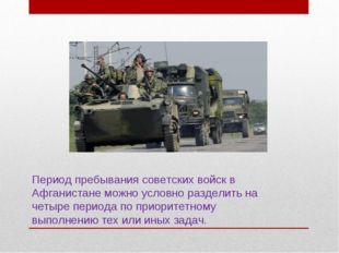 Период пребывания советских войск в Афганистане можно условно разделить на че