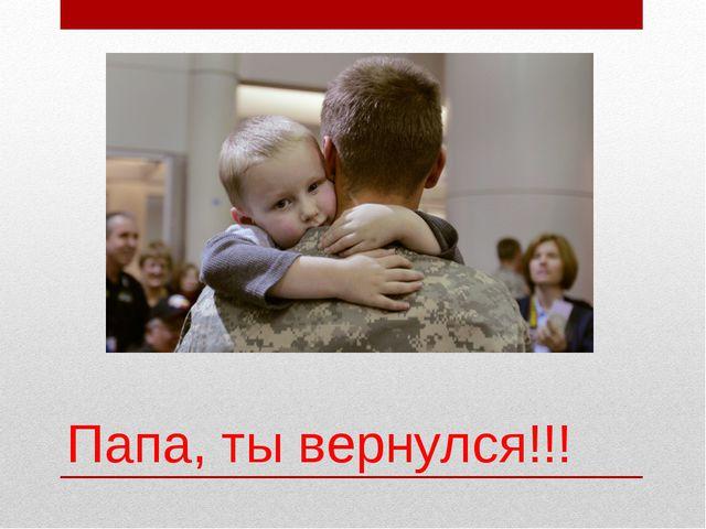 Папа, ты вернулся!!!
