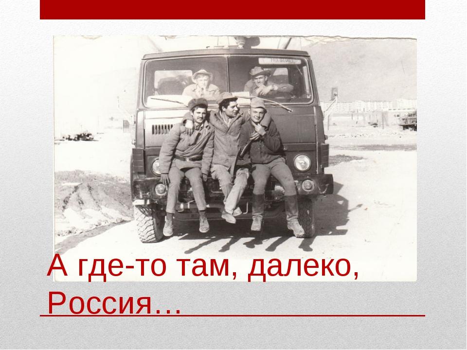А где-то там, далеко, Россия…