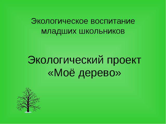 Экологическое воспитание младших школьников Экологический проект «Моё дерево»
