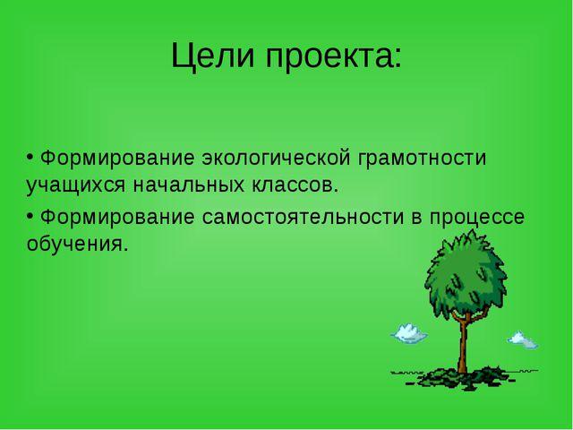 Цели проекта: Формирование экологической грамотности учащихся начальных класс...
