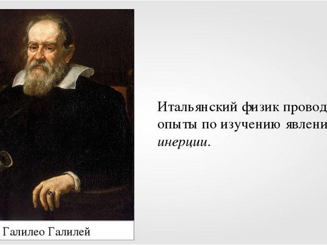 Галилео Галилей Итальянскийфизик проводил опыты по изучению явления инерции.
