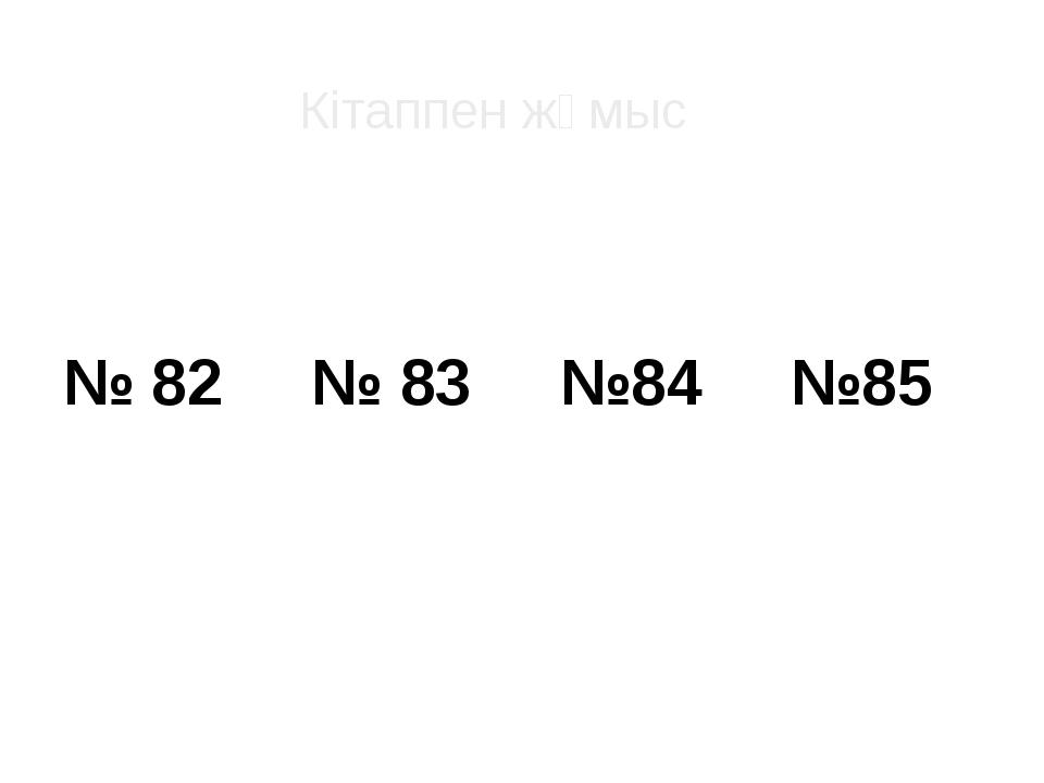 № 82 № 83 №84 №85 Кітаппен жұмыс