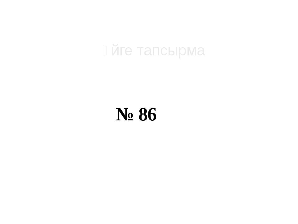 № 86 Үйге тапсырма