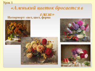 Урок 1 «Аленький цветок бросается в глаза» Натюрморт: свет, цвет, форма