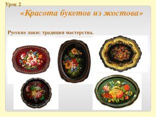 Урок 2 «Красота букетов из жостова» Русские лаки: традиция мастерства.