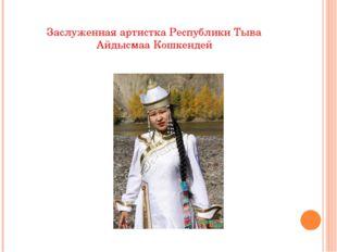 Заслуженная артистка Республики Тыва Айдысмаа Кошкендей