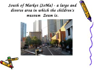 South of Market (SoMa) - a large and diverse area in which the children's mus