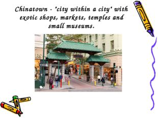 "Chinatown - ""city within a city"" with exotic shops, markets, temples and smal"