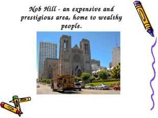 Nob Hill - an expensive and prestigious area, home to wealthy people.