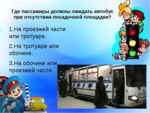 Где пассажиры должны ожидать автобус при отсутствии посадочной площадки? 1.На