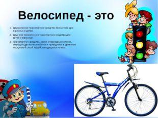 Велосипед - это Двухколесное транспортное средство без мотора для взрослых и