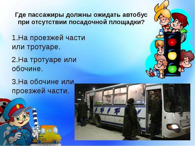 Где пассажиры должны ожидать автобус при отсутствии посадочной площадки? 1.На...