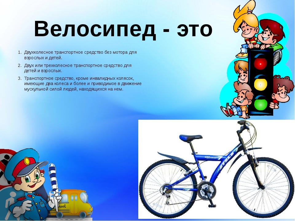 Велосипед - это Двухколесное транспортное средство без мотора для взрослых и...