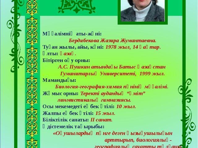 Мұғалімнің аты-жөні: Бердибекова Жазира Жумантаевна. Туған жылы, айы, күні:...