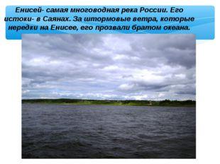 Енисей- самая многоводная река России. Его истоки- в Саянах. За штормовые вет