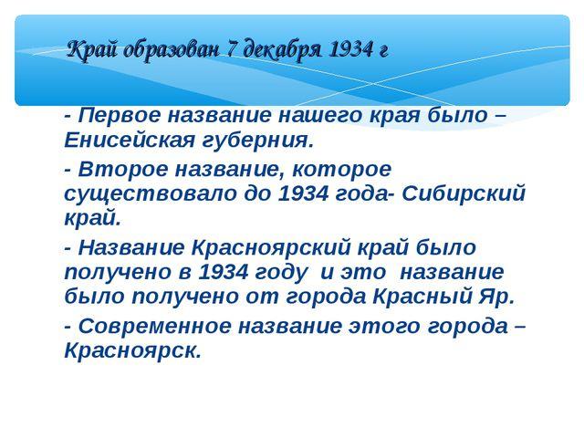 - Первое название нашего края было – Енисейская губерния. - Второе название,...