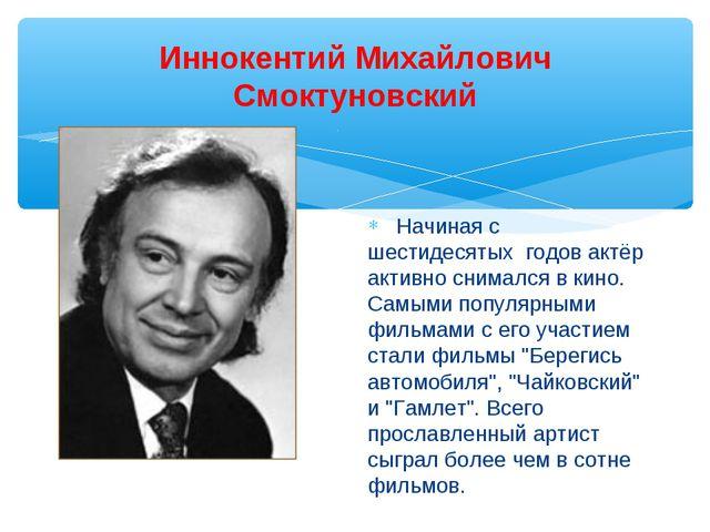 Иннокентий Михайлович Смоктуновский Начиная с шестидесятых годов актёр активн...