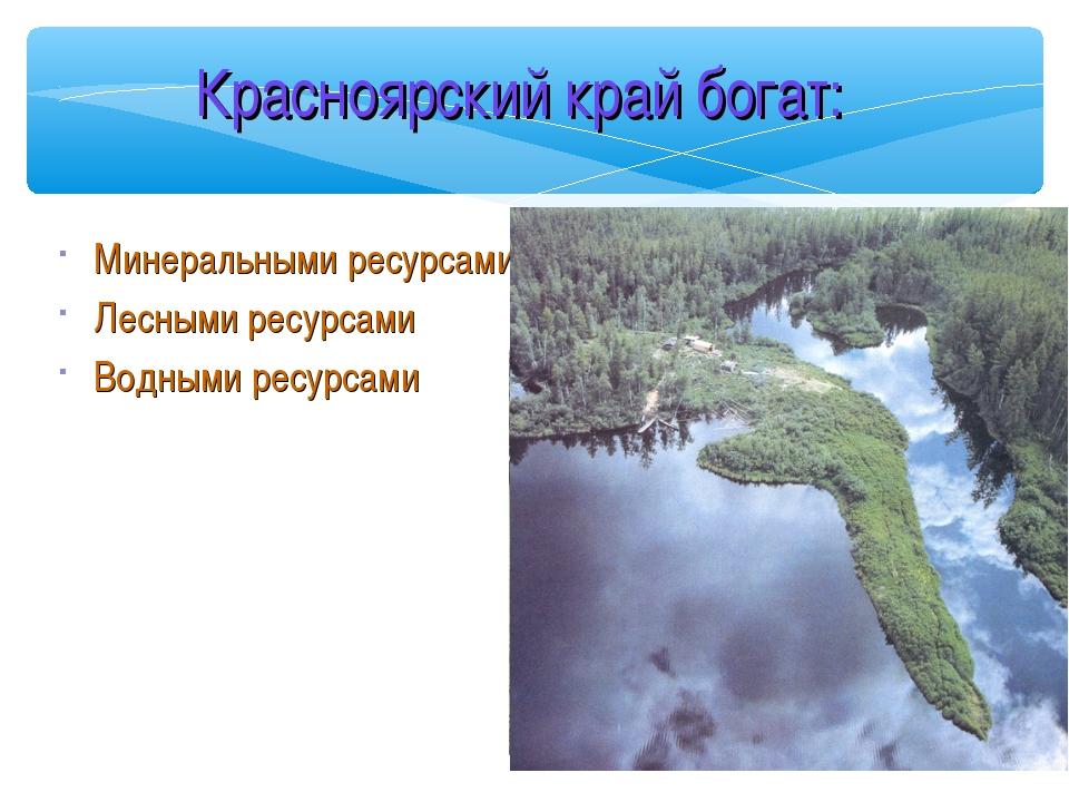 Красноярский край богат: Минеральными ресурсами Лесными ресурсами Водными рес...