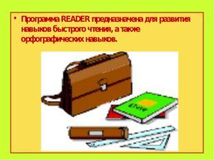 Программа READER предназначена для развития навыков быстрого чтения, а также