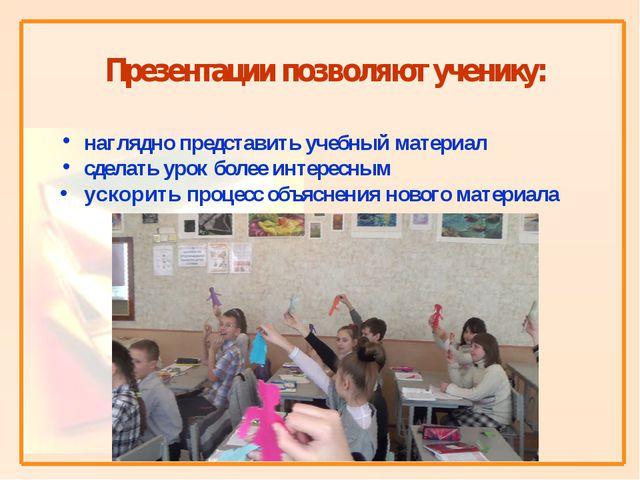 Презентации позволяют ученику: наглядно представить учебный материал сделать...