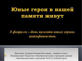8 февраля – день памяти юных героев-антифашистов. Выполнила: Донцова Евгения