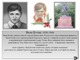 Валя Котик 1930-1944 Валя Котик учился в школе города Шепетовки. Когда в его