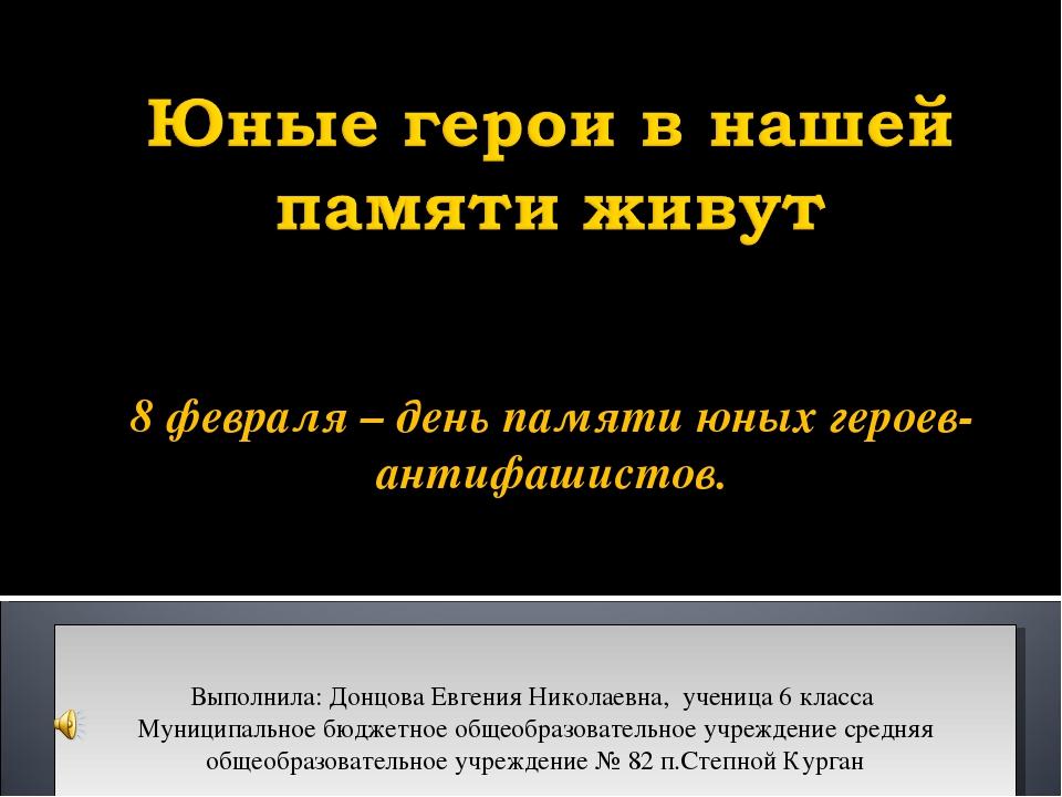 8 февраля – день памяти юных героев-антифашистов. Выполнила: Донцова Евгения...