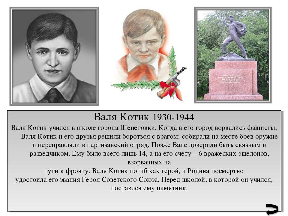 Валя Котик 1930-1944 Валя Котик учился в школе города Шепетовки. Когда в его...
