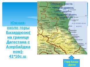 Южная- около горы Базардюзю(на границе Дагестана с Азербайджаном)-41*10с.ш. Г