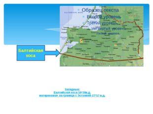 Западные: Балтийская коса-19*38в.д. материковая- на границе с Эстонией-27*17