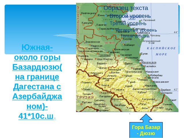 Южная- около горы Базардюзю(на границе Дагестана с Азербайджаном)-41*10с.ш. Г...