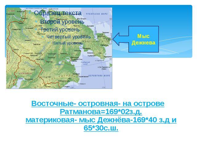 Восточные- островная- на острове Ратманова=169*02з.д. материковая- мыс Дежнёв...