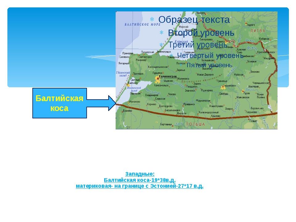 Западные: Балтийская коса-19*38в.д. материковая- на границе с Эстонией-27*17...